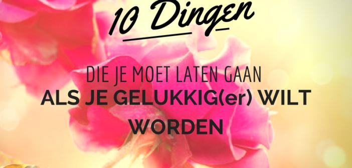 10 dingen die je moet laten gaan als je gelukkig(er) wilt worden