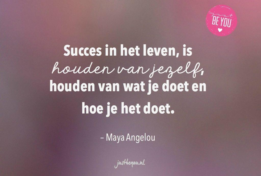 Succes in het leven, is houden van jezelf, houden van wat je doet en hoe je het doet.
