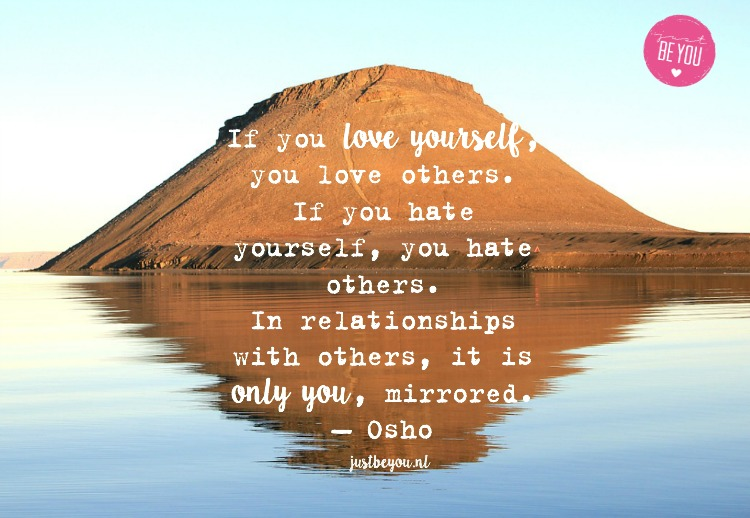 If you love yourself, you love others. If you hate yourself, you hate others. In relationships with others, it is only you, mirrored. — Osho