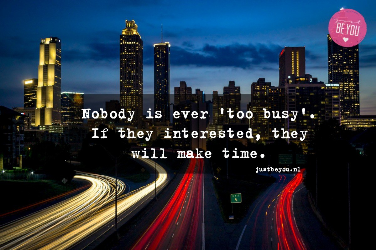 Nobody is ever 'too busy'. If they interested, they will make time.