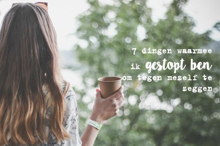 7 dingen waarmee ik gestopt ben om tegen mezelf te zeggen