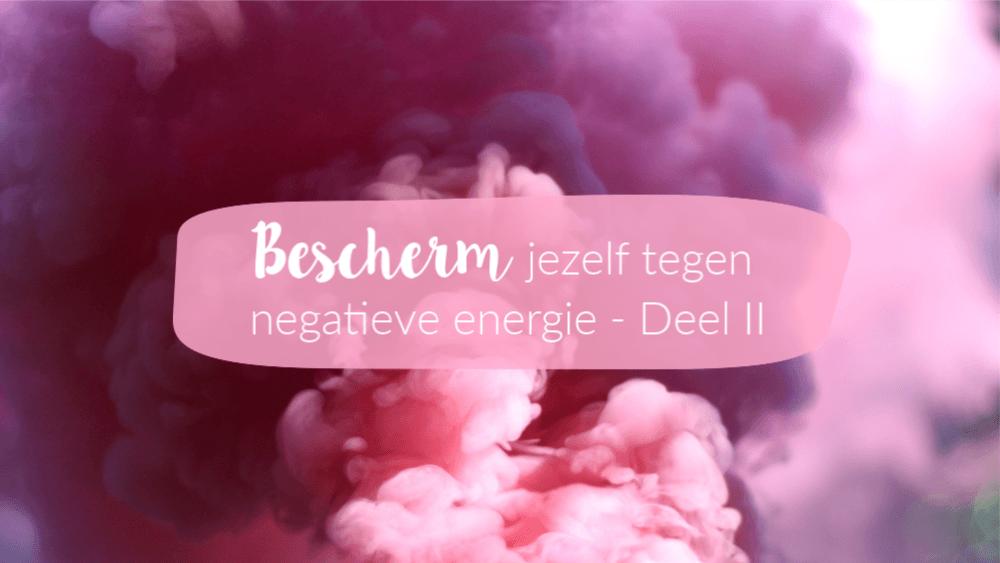 Bescherm jezelf tegen negatieve energie – deel II