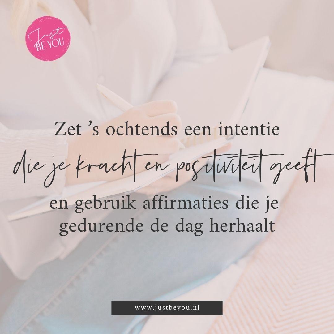 Zet 's ochtends een intentie die je kracht en positiviteit geeft en gebruik affirmaties die je gedurende de dag herhaalt.
